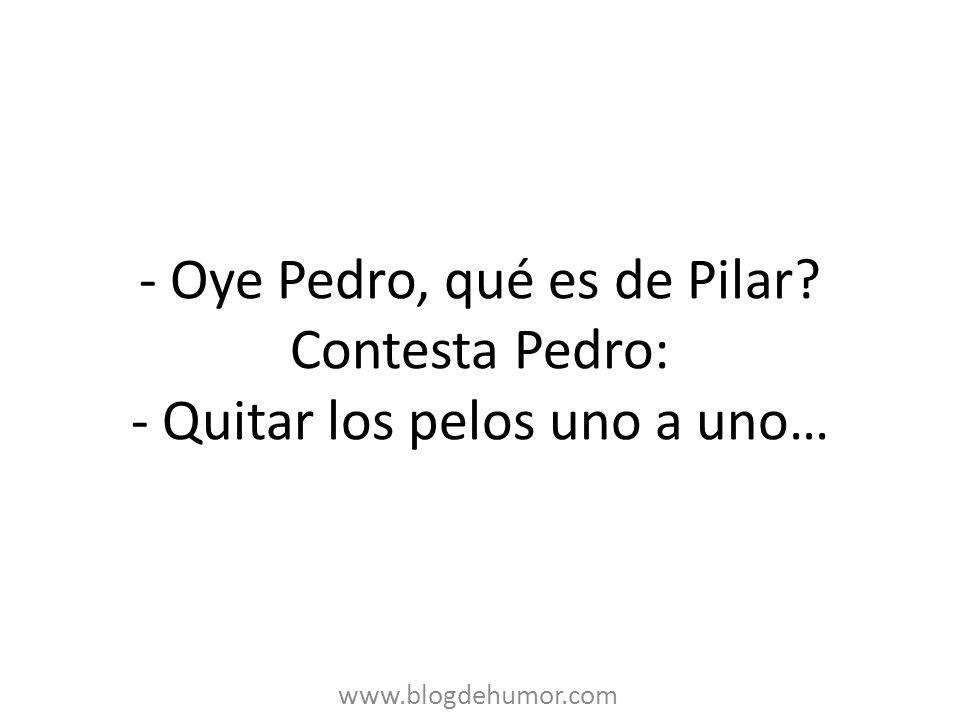 - Oye Pedro, qué es de Pilar
