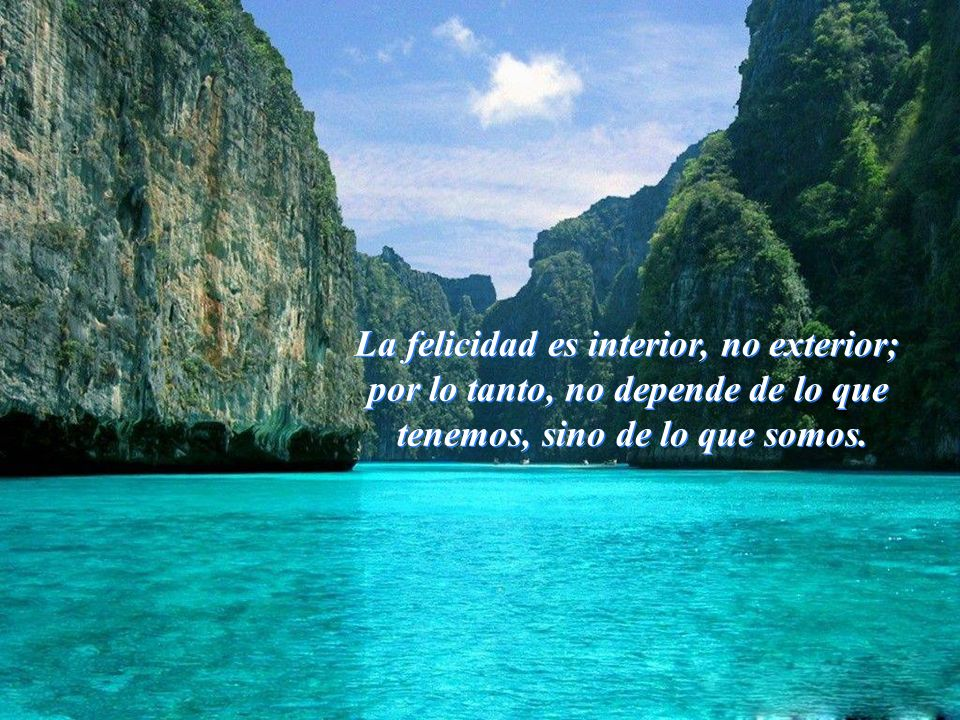 La felicidad es interior, no exterior;