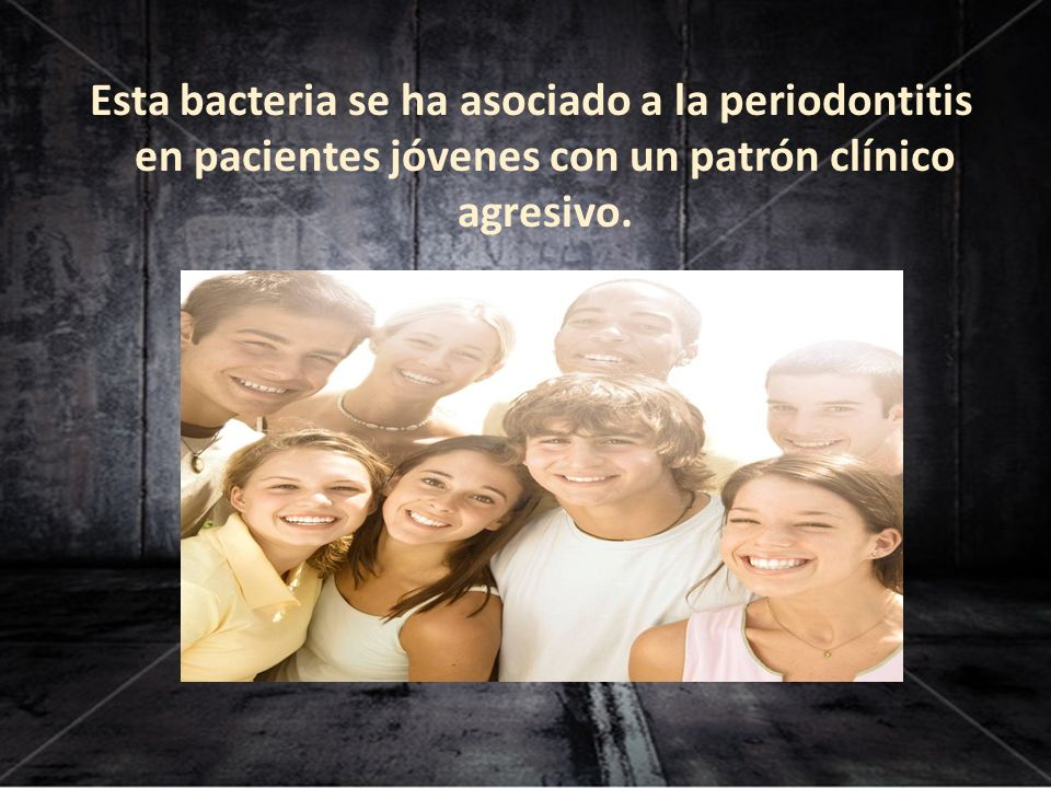 Esta bacteria se ha asociado a la periodontitis en pacientes jóvenes con un patrón clínico agresivo.
