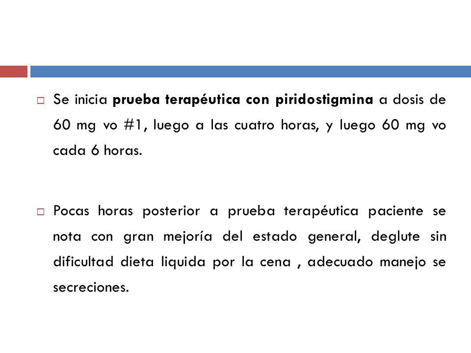 Se inicia prueba terapéutica con piridostigmina a dosis de 60 mg vo #1, luego a las cuatro horas, y luego 60 mg vo cada 6 horas.