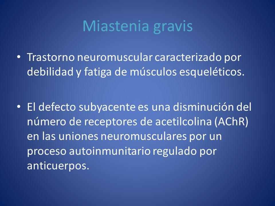 Miastenia gravis Trastorno neuromuscular caracterizado por debilidad y fatiga de músculos esqueléticos.