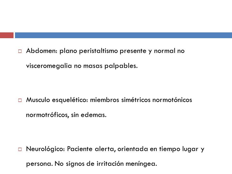 Abdomen: plano peristaltismo presente y normal no visceromegalia no masas palpables.