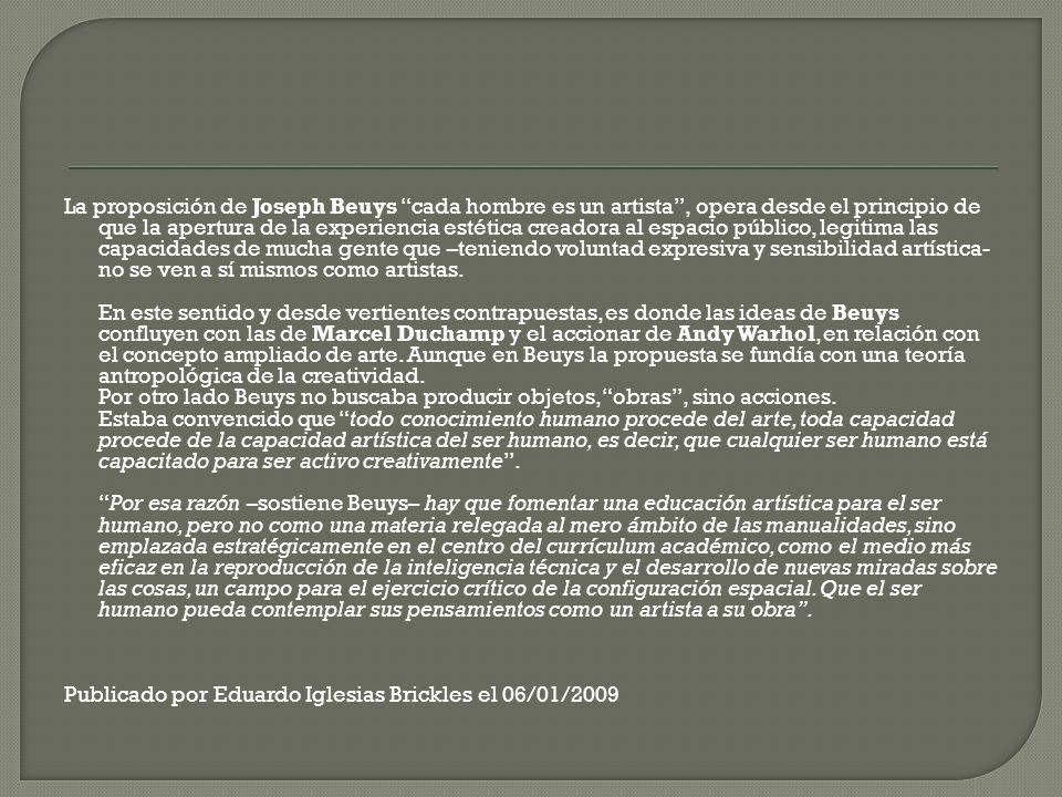 La proposición de Joseph Beuys cada hombre es un artista , opera desde el principio de que la apertura de la experiencia estética creadora al espacio público, legitima las capacidades de mucha gente que –teniendo voluntad expresiva y sensibilidad artística- no se ven a sí mismos como artistas.