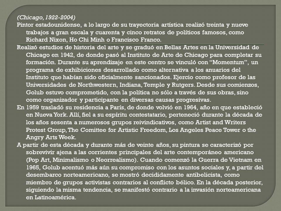 (Chicago, 1922-2004) Pintor estadounidense, a lo largo de su trayectoria artística realizó treinta y nueve trabajos a gran escala y cuarenta y cinco retratos de políticos famosos, como Richard Nixon, Ho Chi Minh o Francisco Franco.