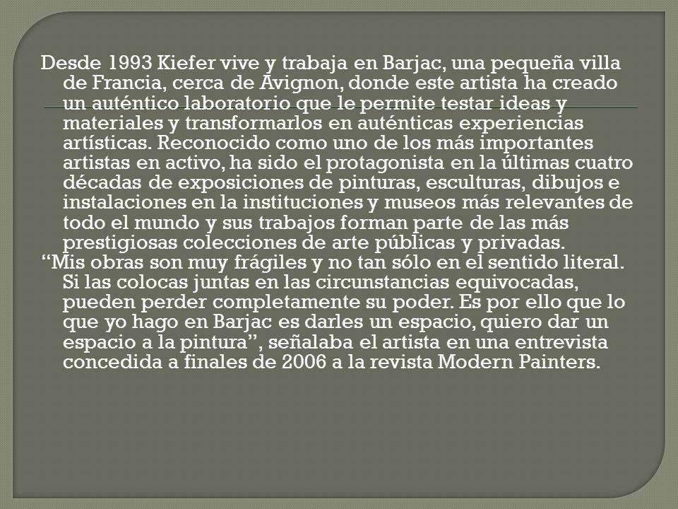 Desde 1993 Kiefer vive y trabaja en Barjac, una pequeña villa de Francia, cerca de Avignon, donde este artista ha creado un auténtico laboratorio que le permite testar ideas y materiales y transformarlos en auténticas experiencias artísticas. Reconocido como uno de los más importantes artistas en activo, ha sido el protagonista en la últimas cuatro décadas de exposiciones de pinturas, esculturas, dibujos e instalaciones en la instituciones y museos más relevantes de todo el mundo y sus trabajos forman parte de las más prestigiosas colecciones de arte públicas y privadas.