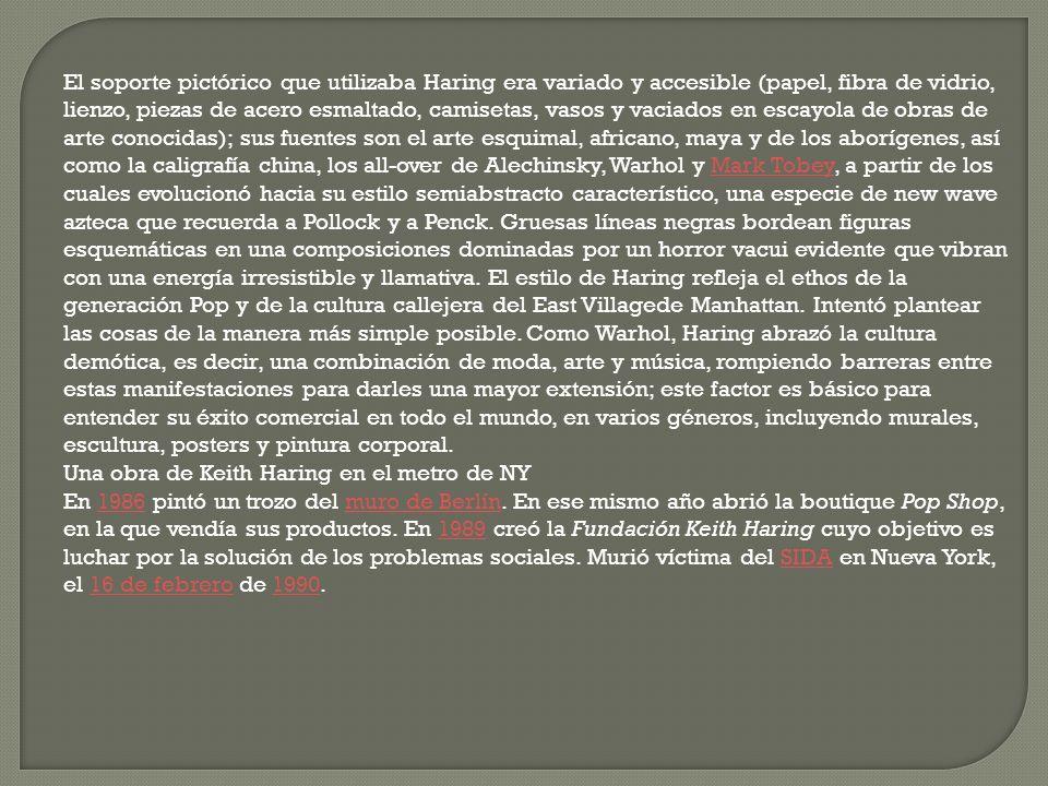 El soporte pictórico que utilizaba Haring era variado y accesible (papel, fibra de vidrio, lienzo, piezas de acero esmaltado, camisetas, vasos y vaciados en escayola de obras de arte conocidas); sus fuentes son el arte esquimal, africano, maya y de los aborígenes, así como la caligrafía china, los all-over de Alechinsky, Warhol y Mark Tobey, a partir de los cuales evolucionó hacia su estilo semiabstracto característico, una especie de new wave azteca que recuerda a Pollock y a Penck. Gruesas líneas negras bordean figuras esquemáticas en una composiciones dominadas por un horror vacui evidente que vibran con una energía irresistible y llamativa. El estilo de Haring refleja el ethos de la generación Pop y de la cultura callejera del East Villagede Manhattan. Intentó plantear las cosas de la manera más simple posible. Como Warhol, Haring abrazó la cultura demótica, es decir, una combinación de moda, arte y música, rompiendo barreras entre estas manifestaciones para darles una mayor extensión; este factor es básico para entender su éxito comercial en todo el mundo, en varios géneros, incluyendo murales, escultura, posters y pintura corporal.