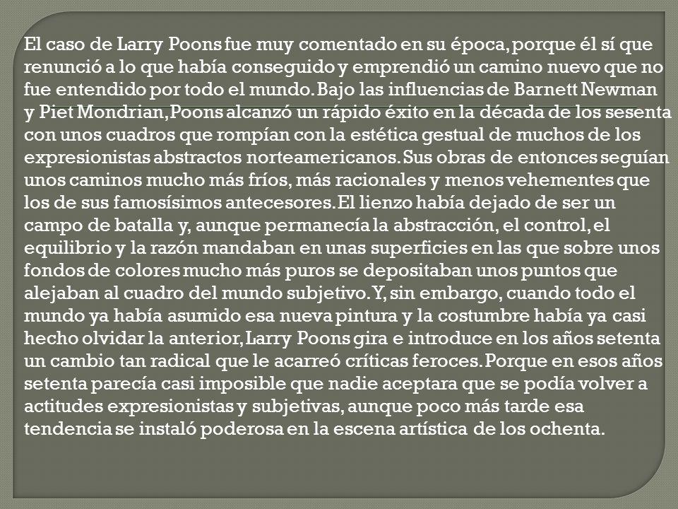 El caso de Larry Poons fue muy comentado en su época, porque él sí que renunció a lo que había conseguido y emprendió un camino nuevo que no fue entendido por todo el mundo.