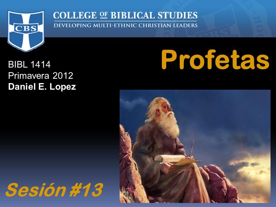 Profetas BIBL 1414 Primavera 2012 Daniel E. Lopez Sesión #13