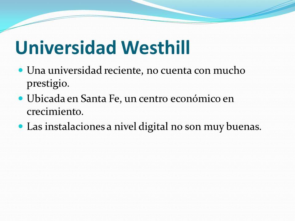 Universidad Westhill Una universidad reciente, no cuenta con mucho prestigio. Ubicada en Santa Fe, un centro económico en crecimiento.