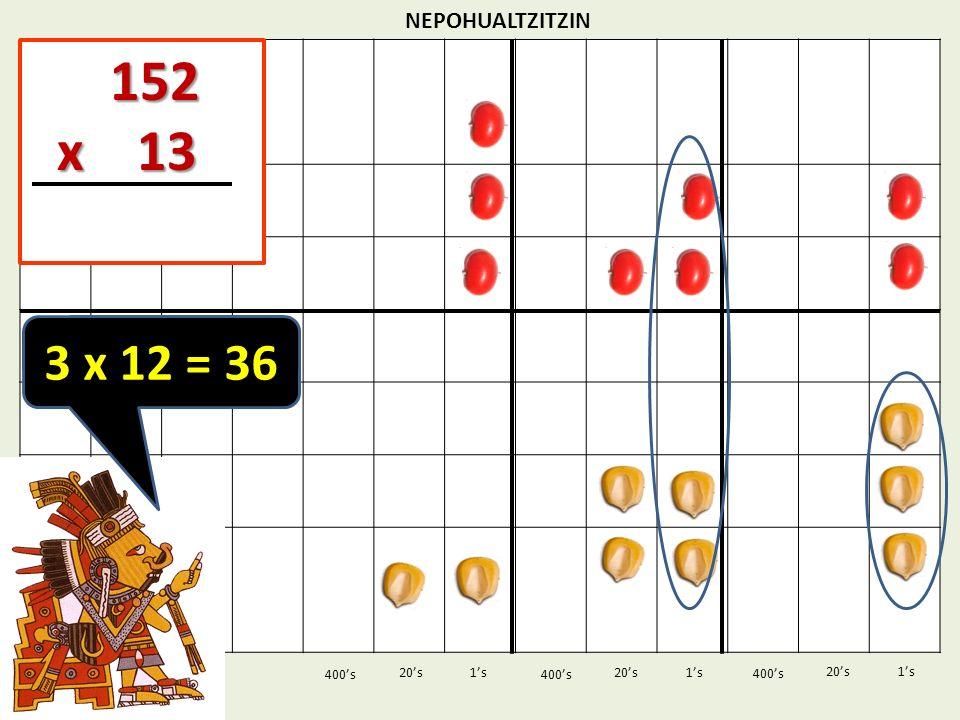 152 x 13 3 x 12 = 36 NEPOHUALTZITZIN 1's 1's 400's 400's 20's 400's