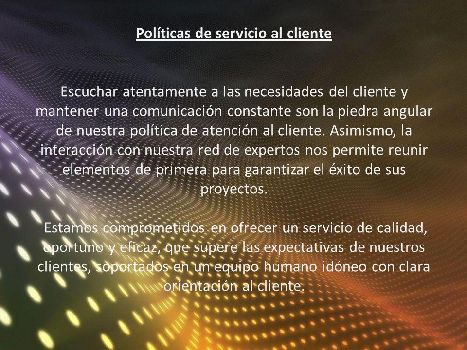 Políticas de servicio al cliente Escuchar atentamente a las necesidades del cliente y mantener una comunicación constante son la piedra angular de nuestra política de atención al cliente.