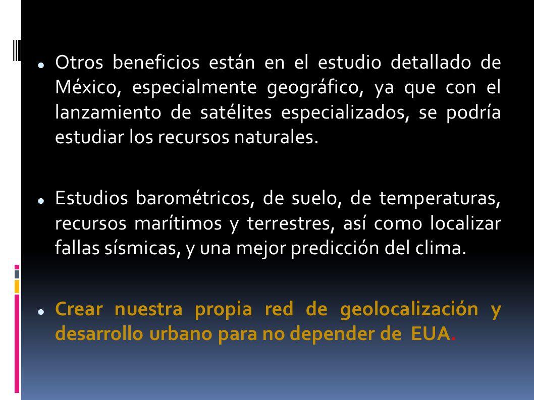 Otros beneficios están en el estudio detallado de México, especialmente geográfico, ya que con el lanzamiento de satélites especializados, se podría estudiar los recursos naturales.