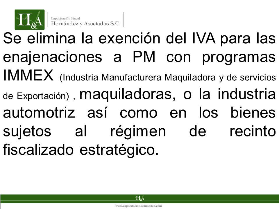 Se elimina la exención del IVA para las enajenaciones a PM con programas IMMEX (Industria Manufacturera Maquiladora y de servicios de Exportación) , maquiladoras, o la industria automotriz así como en los bienes sujetos al régimen de recinto fiscalizado estratégico.