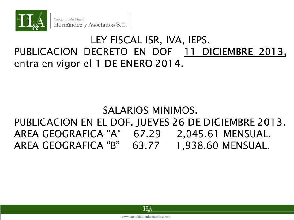 LEY FISCAL ISR, IVA, IEPS. PUBLICACION DECRETO EN DOF 11 DICIEMBRE 2013, entra en vigor el 1 DE ENERO 2014.