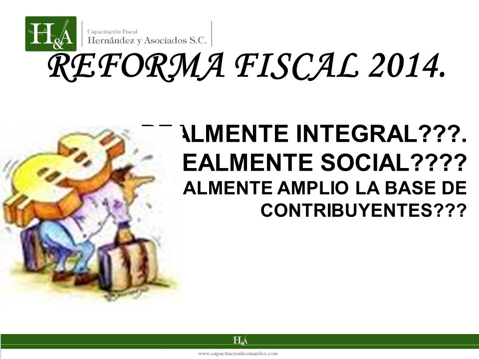 REFORMA FISCAL 2014. REALMENTE INTEGRAL . REALMENTE SOCIAL