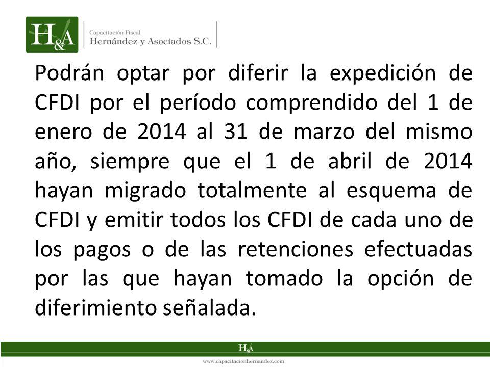 Podrán optar por diferir la expedición de CFDI por el período comprendido del 1 de enero de 2014 al 31 de marzo del mismo año, siempre que el 1 de abril de 2014 hayan migrado totalmente al esquema de CFDI y emitir todos los CFDI de cada uno de los pagos o de las retenciones efectuadas por las que hayan tomado la opción de diferimiento señalada.