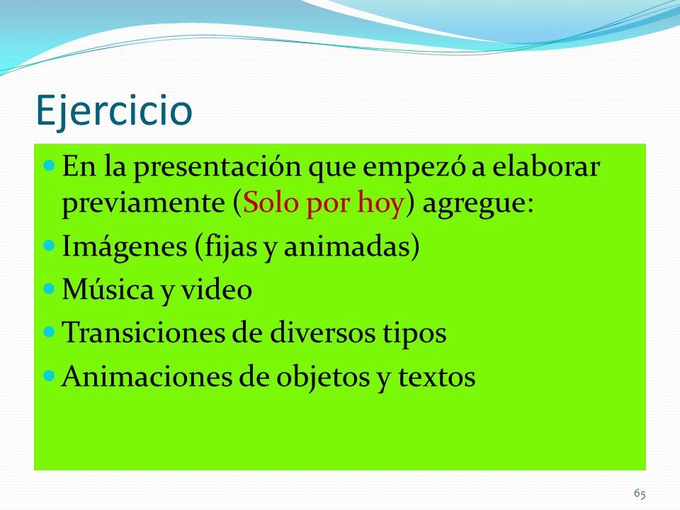 Ejercicio En la presentación que empezó a elaborar previamente (Solo por hoy) agregue: Imágenes (fijas y animadas)