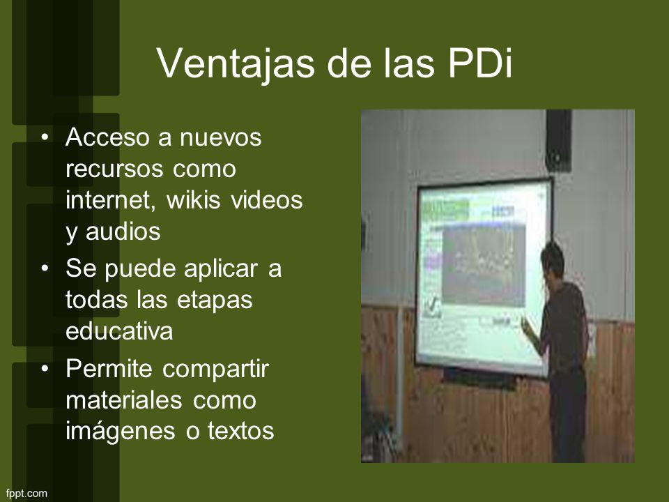 Ventajas de las PDi Acceso a nuevos recursos como internet, wikis videos y audios. Se puede aplicar a todas las etapas educativa.