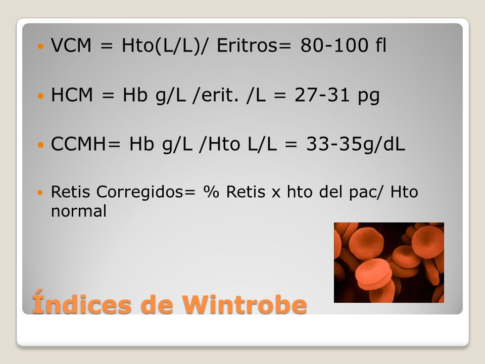 Índices de Wintrobe VCM = Hto(L/L)/ Eritros= 80-100 fl