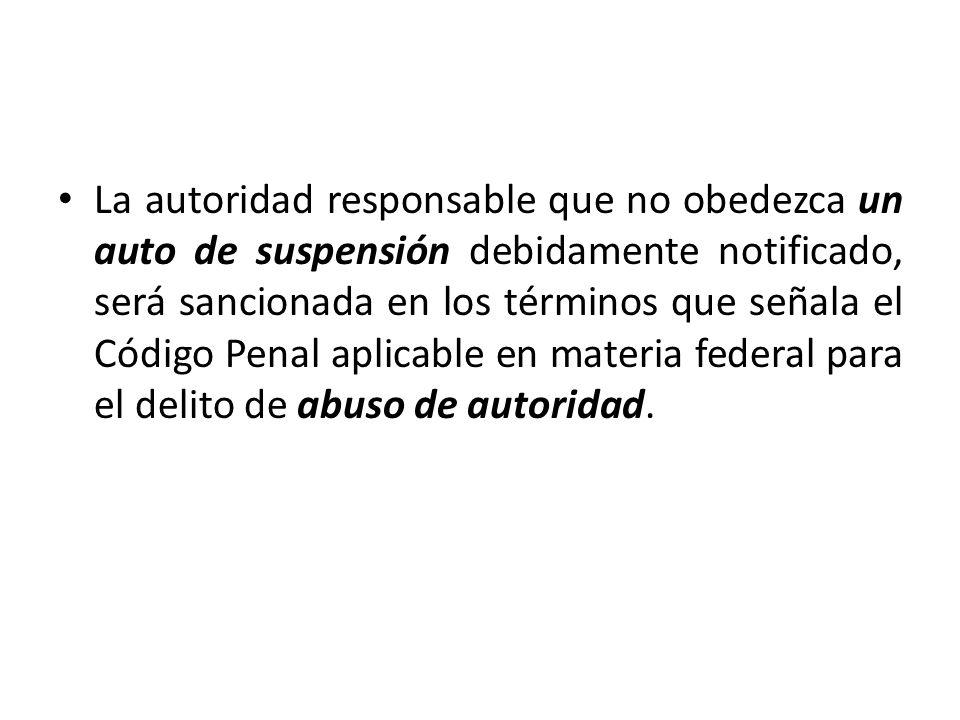 La autoridad responsable que no obedezca un auto de suspensión debidamente notificado, será sancionada en los términos que señala el Código Penal aplicable en materia federal para el delito de abuso de autoridad.