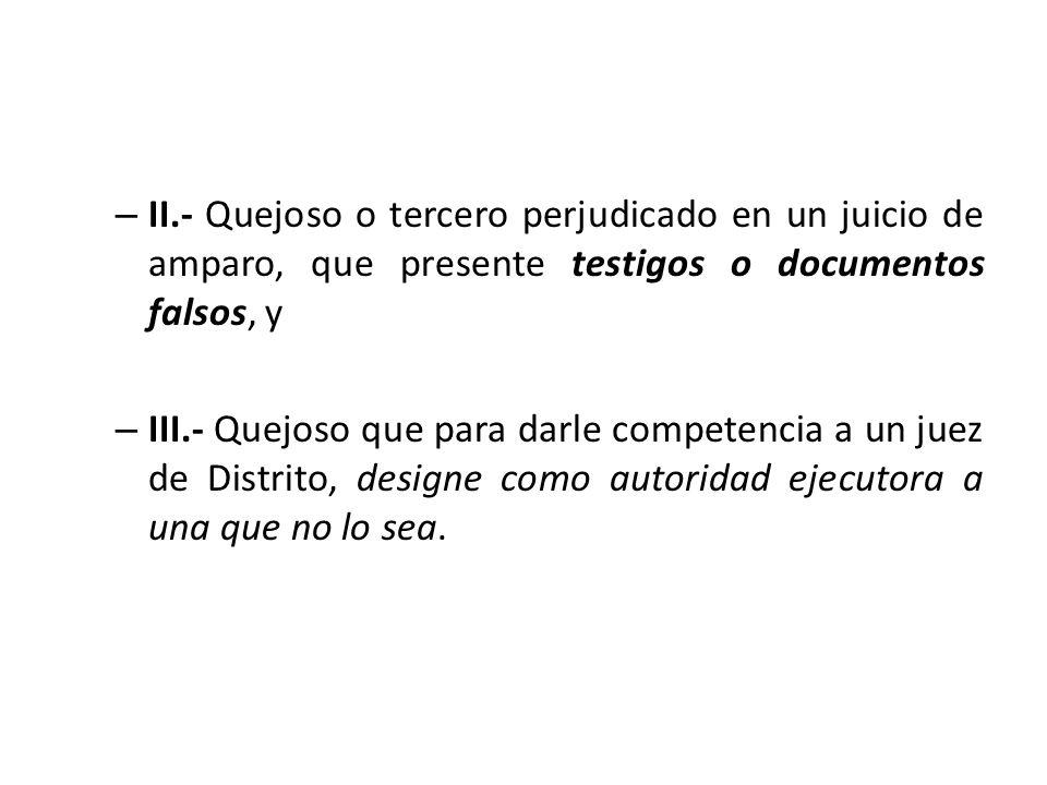 II.- Quejoso o tercero perjudicado en un juicio de amparo, que presente testigos o documentos falsos, y