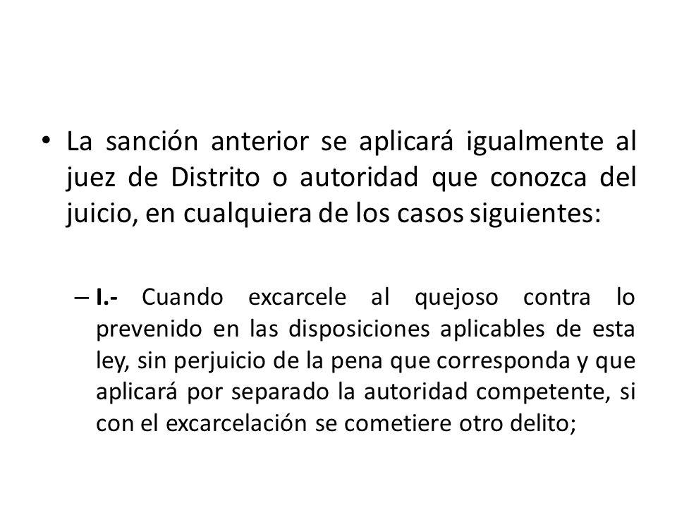 La sanción anterior se aplicará igualmente al juez de Distrito o autoridad que conozca del juicio, en cualquiera de los casos siguientes: