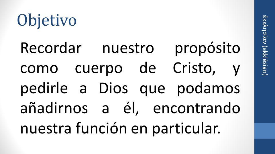 Objetivo Recordar nuestro propósito como cuerpo de Cristo, y pedirle a Dios que podamos añadirnos a él, encontrando nuestra función en particular.