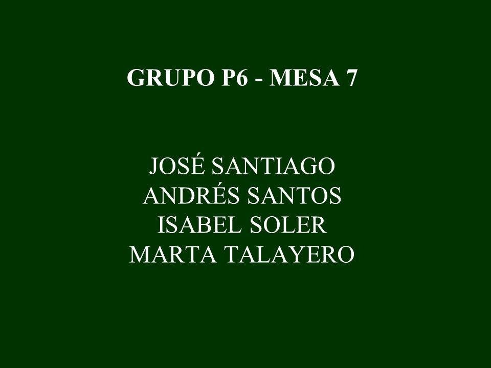 GRUPO P6 - MESA 7 JOSÉ SANTIAGO ANDRÉS SANTOS ISABEL SOLER MARTA TALAYERO