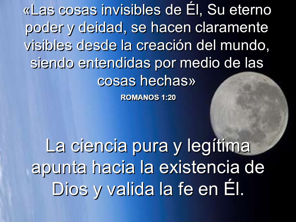 «Las cosas invisibles de Él, Su eterno poder y deidad, se hacen claramente visibles desde la creación del mundo, siendo entendidas por medio de las cosas hechas»