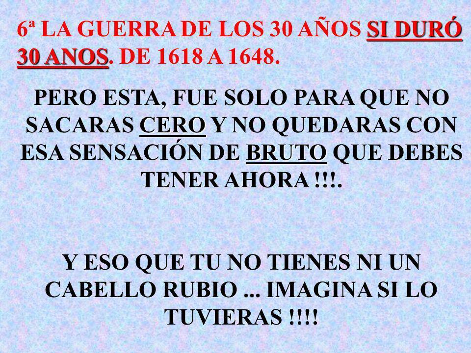 6ª LA GUERRA DE LOS 30 AÑOS SI DURÓ 30 ANOS. DE 1618 A 1648.