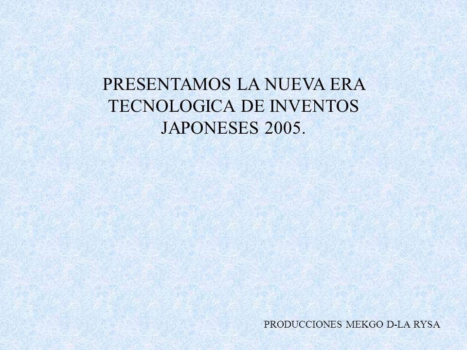 PRESENTAMOS LA NUEVA ERA TECNOLOGICA DE INVENTOS JAPONESES 2005.
