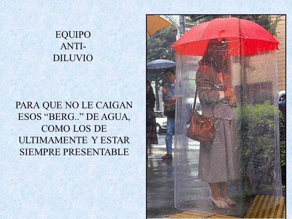 EQUIPO ANTI-DILUVIO PARA QUE NO LE CAIGAN ESOS BERG.. DE AGUA, COMO LOS DE ULTIMAMENTE Y ESTAR SIEMPRE PRESENTABLE.