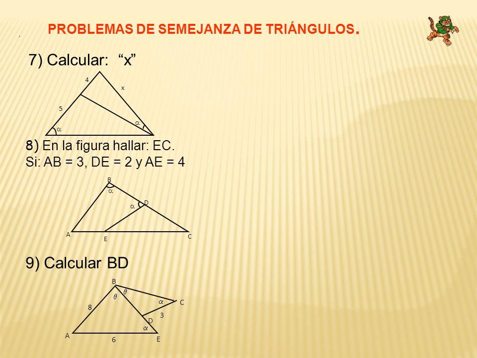 7) Calcular: x 9) Calcular BD PROBLEMAS DE SEMEJANZA DE TRIÁNGULOS.