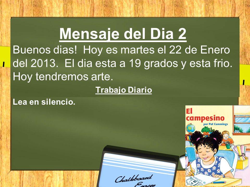 Mensaje del Dia 2 Buenos dias! Hoy es martes el 22 de Enero del 2013. El dia esta a 19 grados y esta frio. Hoy tendremos arte.