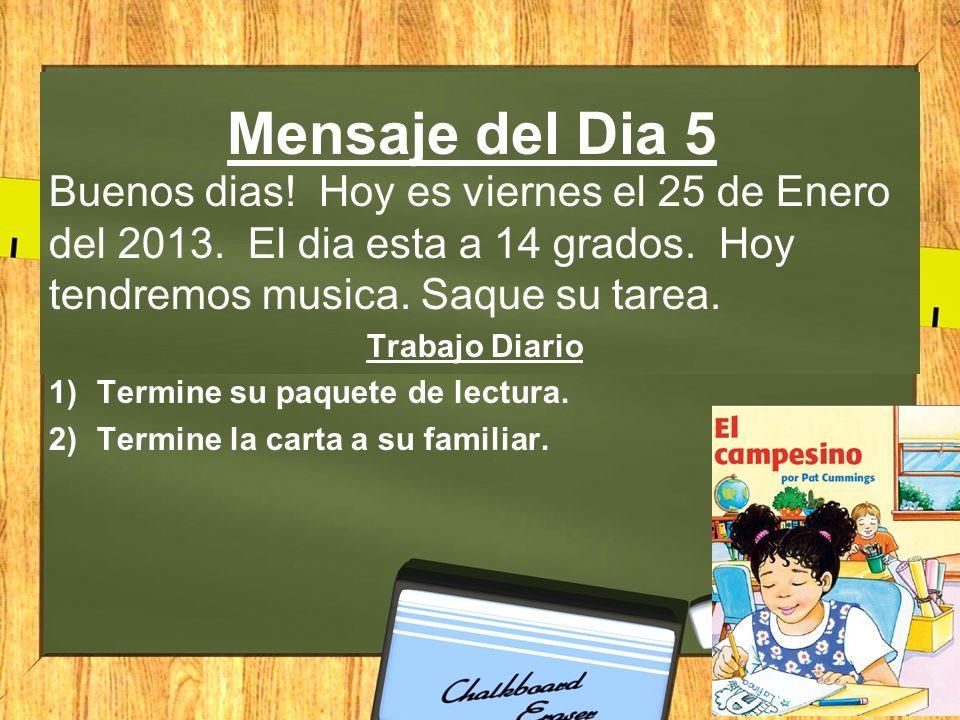 Mensaje del Dia 5 Buenos dias! Hoy es viernes el 25 de Enero del 2013. El dia esta a 14 grados. Hoy tendremos musica. Saque su tarea.