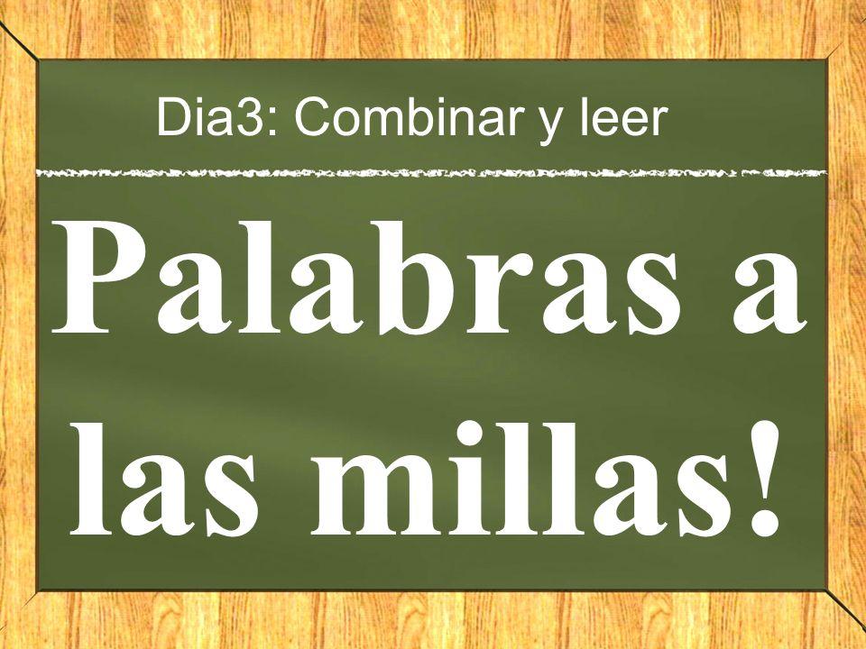 Dia3: Combinar y leer Palabras a las millas!