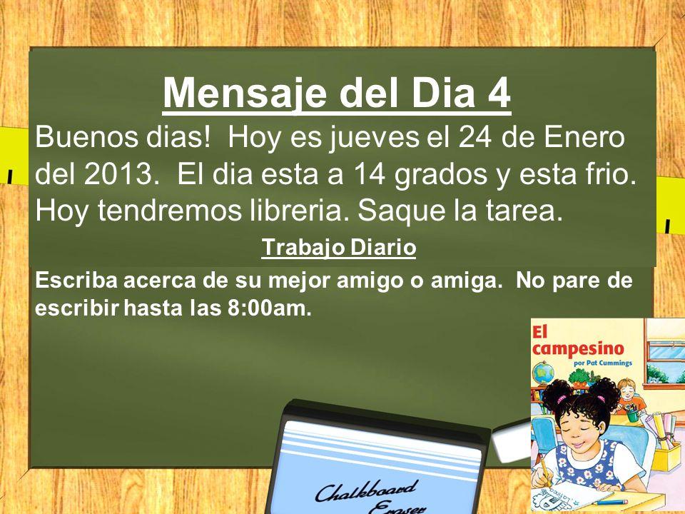 Mensaje del Dia 4 Buenos dias! Hoy es jueves el 24 de Enero del 2013. El dia esta a 14 grados y esta frio. Hoy tendremos libreria. Saque la tarea.