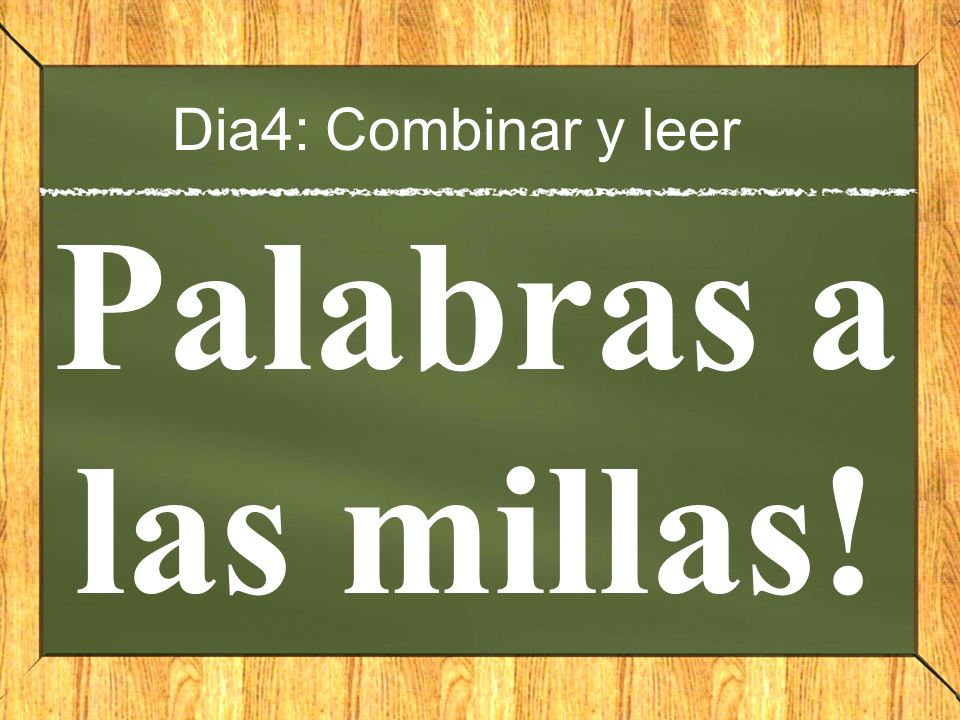 Dia4: Combinar y leer Palabras a las millas!