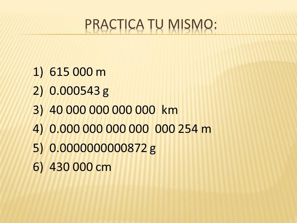 Practica tu mismo: 1) 615 000 m 2) 0.000543 g 3) 40 000 000 000 000 km 4) 0.000 000 000 000 000 254 m 5) 0.0000000000872 g 6) 430 000 cm