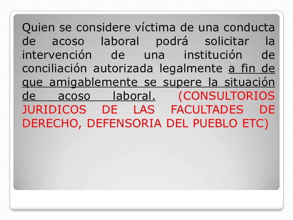 Quien se considere víctima de una conducta de acoso laboral podrá solicitar la intervención de una institución de conciliación autorizada legalmente a fin de que amigablemente se supere la situación de acoso laboral.