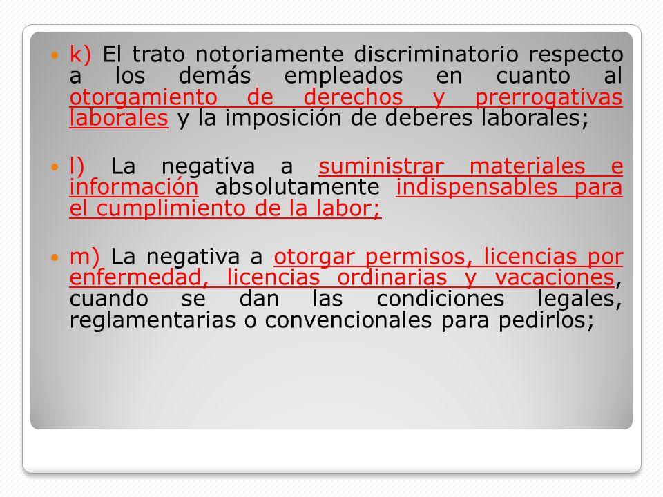 k) El trato notoriamente discriminatorio respecto a los demás empleados en cuanto al otorgamiento de derechos y prerrogativas laborales y la imposición de deberes laborales;