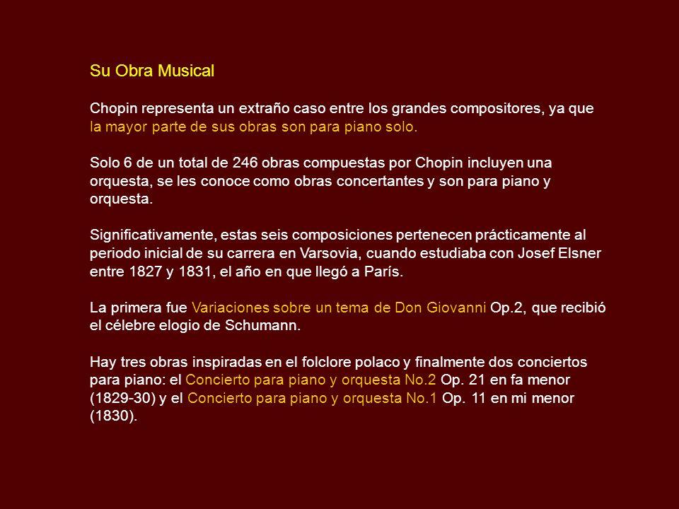 Su Obra Musical Chopin representa un extraño caso entre los grandes compositores, ya que. la mayor parte de sus obras son para piano solo.