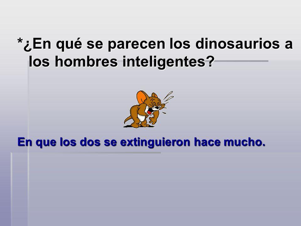 *¿En qué se parecen los dinosaurios a los hombres inteligentes