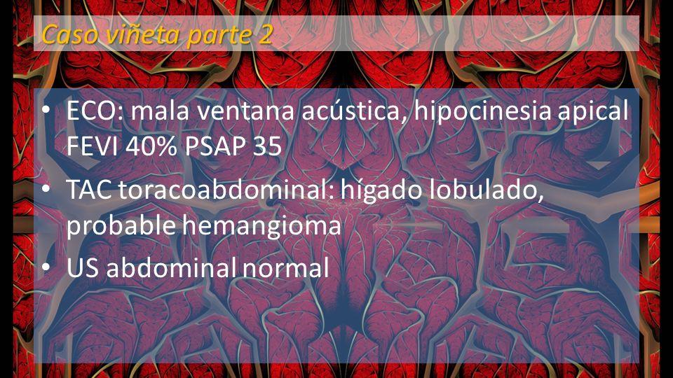 Caso viñeta parte 2 ECO: mala ventana acústica, hipocinesia apical FEVI 40% PSAP 35. TAC toracoabdominal: hígado lobulado, probable hemangioma.