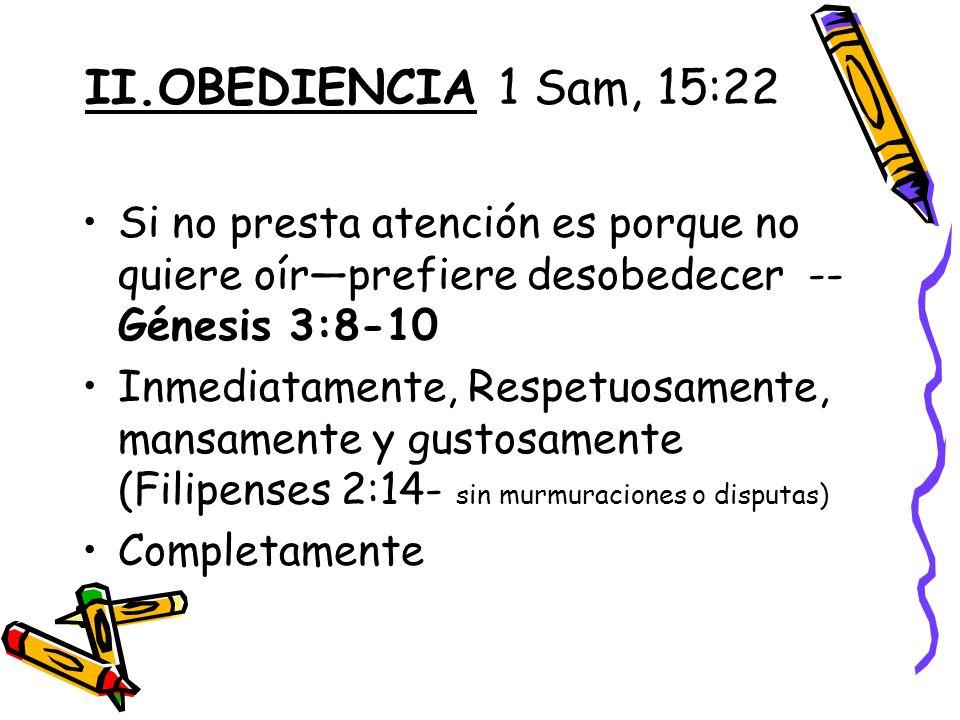 II.OBEDIENCIA 1 Sam, 15:22 Si no presta atención es porque no quiere oír—prefiere desobedecer -- Génesis 3:8-10.