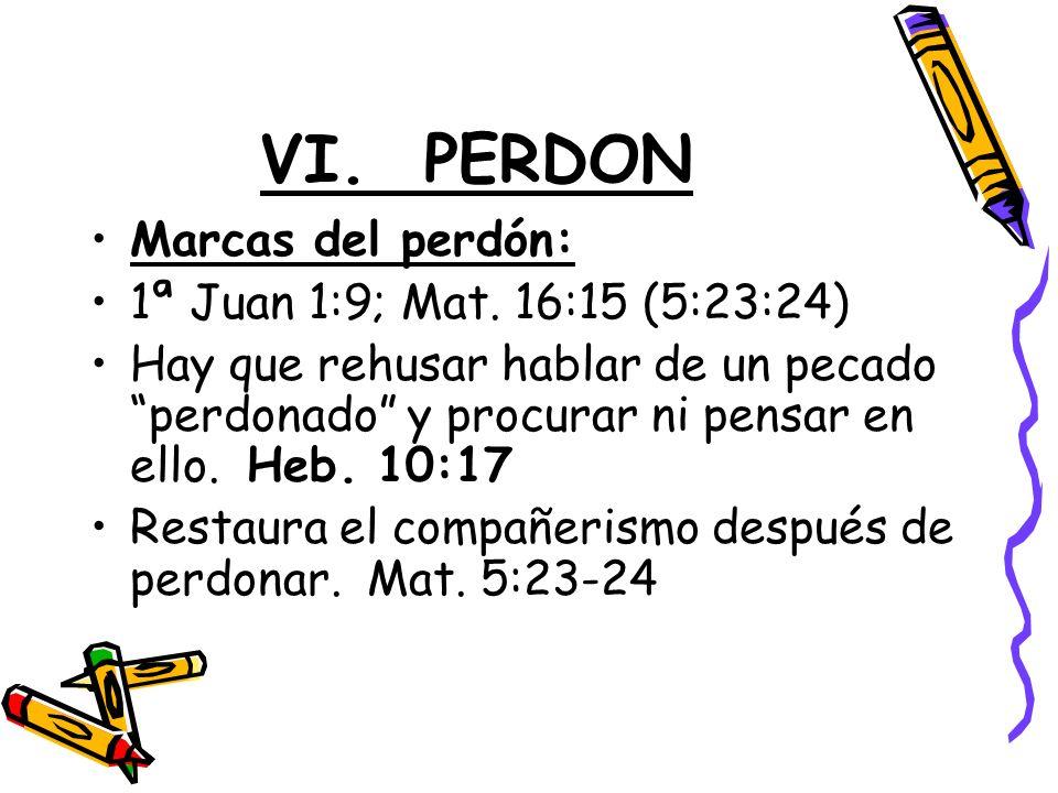 VI. PERDON Marcas del perdón: 1ª Juan 1:9; Mat. 16:15 (5:23:24)