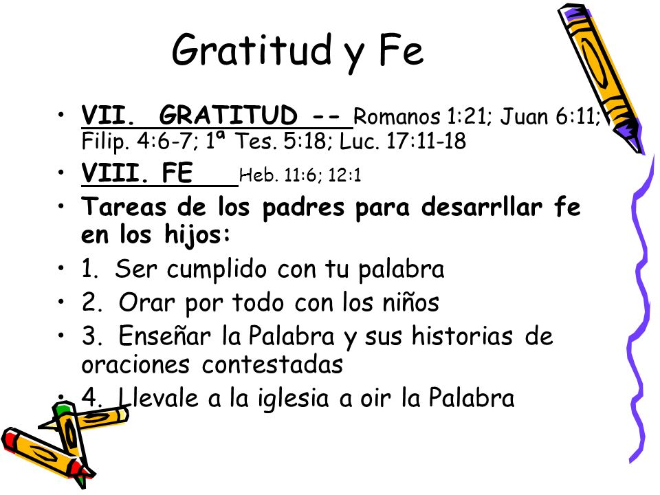 Gratitud y Fe VII. GRATITUD -- Romanos 1:21; Juan 6:11; Filip. 4:6-7; 1ª Tes. 5:18; Luc. 17:11-18.