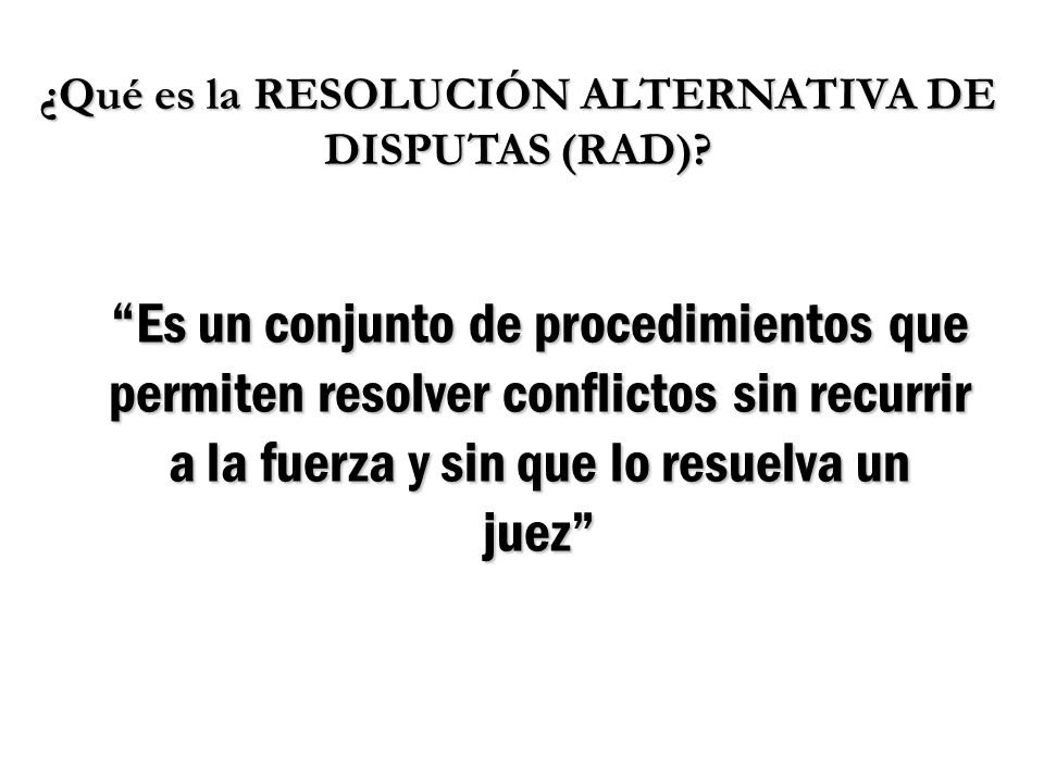 ¿Qué es la RESOLUCIÓN ALTERNATIVA DE DISPUTAS (RAD)