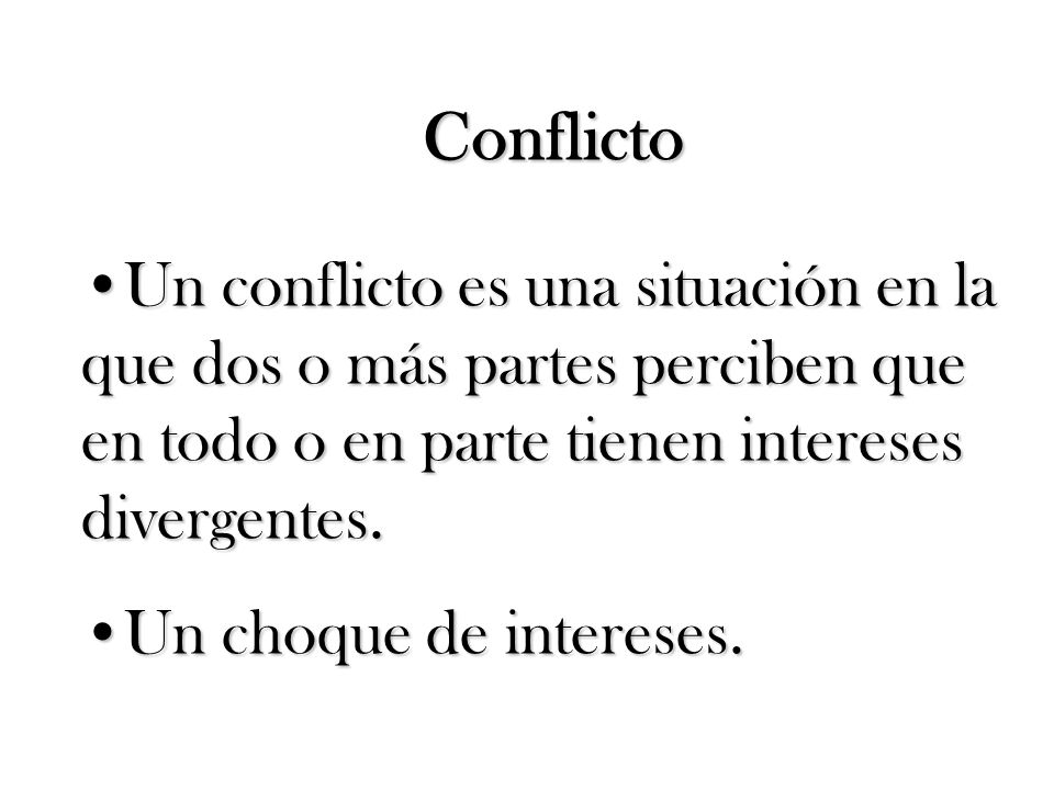 Conflicto Un conflicto es una situación en la que dos o más partes perciben que en todo o en parte tienen intereses divergentes.