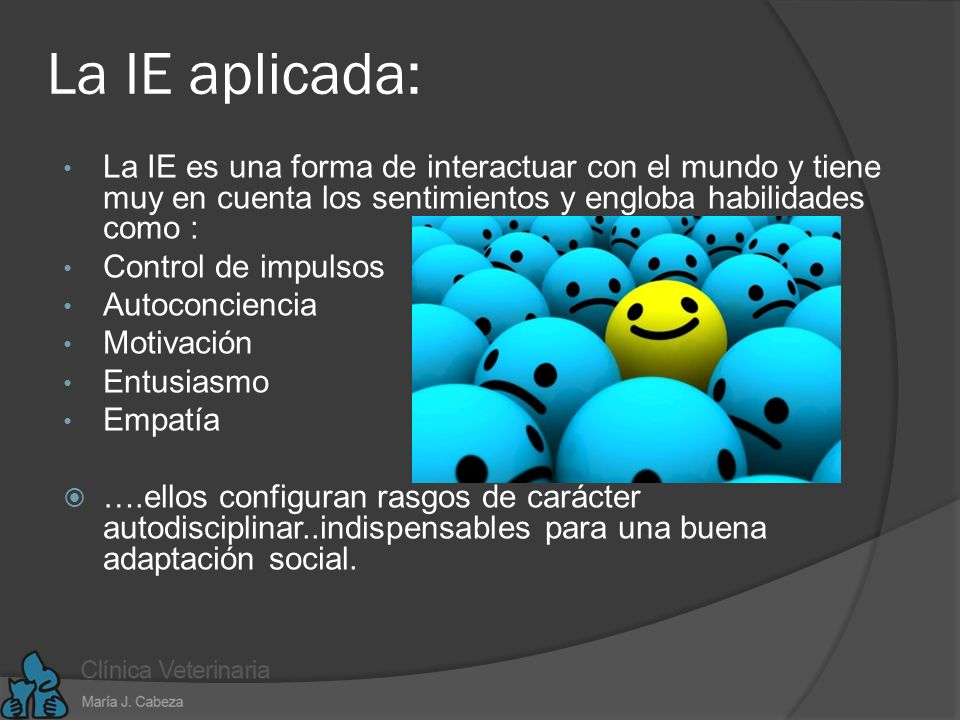 La IE aplicada: La IE es una forma de interactuar con el mundo y tiene muy en cuenta los sentimientos y engloba habilidades como :